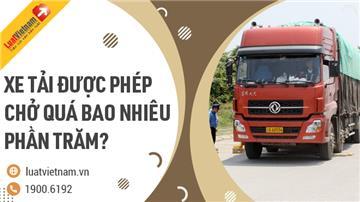 Xe tải được phép chở quá tải bao nhiêu phần trăm?
