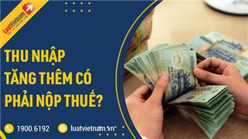 Thu nhập tăng thêm có phải nộp thuế thu nhập cá nhân?