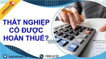 Đầu năm nộp thuế TNCN, cuối năm thất nghiệp có được hoàn thuế?