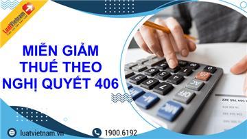 Toàn bộ thông tin về miễn, giảm thuế theo Nghị quyết 406
