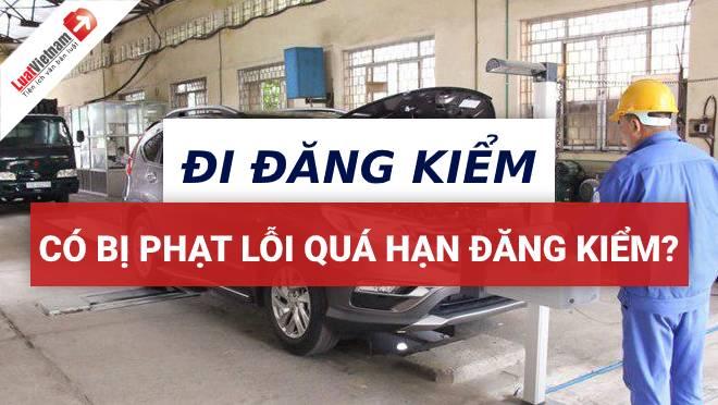 Mang ô tô đi đăng kiểm có bị phạt lỗi quá hạn đăng kiểm?