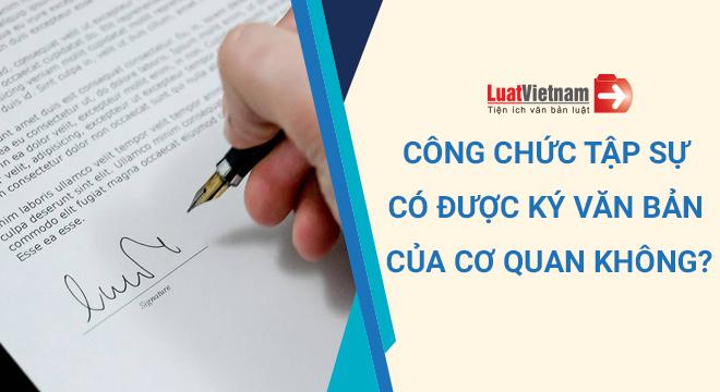 Công chức tập sự có được ký văn bản của cơ quan không?