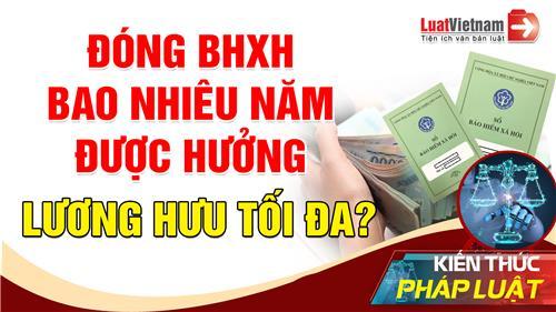 Video: Đóng BHXH bao nhiêu năm thì được hưởng lương hưu tối đa?