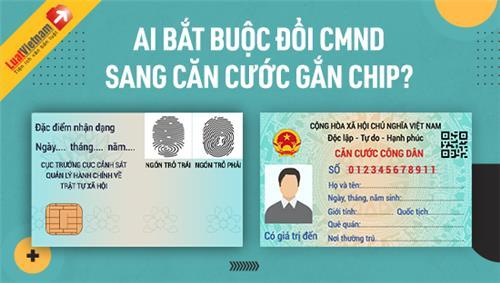 Infographic: Ai phải đổi CMND sang Căn cước công dân gắn chip?