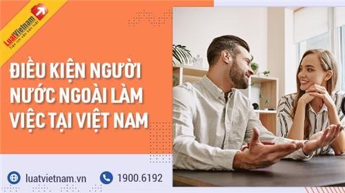 Người nước ngoài cần điều kiện gì để được làm việc ở Việt Nam?