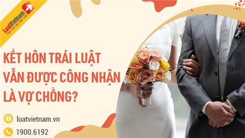 Trường hợp nào kết hôn trái luật vẫn được công nhận là vợ chồng?